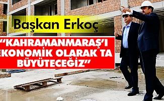 """Başkan Erkoç: """"Kahramanmaraş'ı ekonomik olarak ta büyüteceğiz"""""""