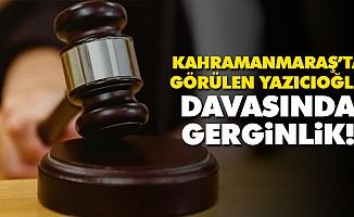 Kahramanmaraş'ta görülen Yazıcıoğlu davasında gerginlik!