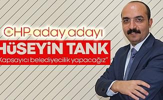 """CHP aday adayı Hüseyin Tank; """"Kapsayıcı belediyecilik yapacağız"""""""
