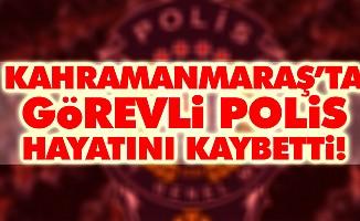 Kahramanmaraş'ta görevli polis hayatını kaybetti!