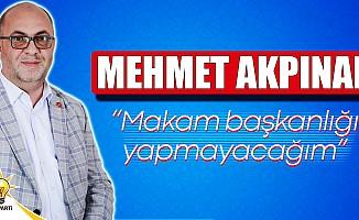 """Mehmet Akpınar; """"Makam başkanlığı yapmayacağım"""""""