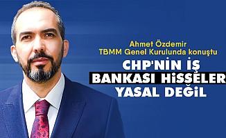 """Ahmet Özdemir, TBMM Genel Kurulunda konuştu; """"CHP'nin İş Bankası Hisseleri Yasal Değil"""""""