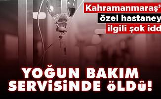 Kahramanmaraş'ta hastaneyle ilgili şok iddia!