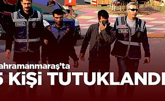 Kahramanmaraş'ta 5 kişi tutuklandı!