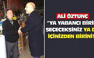 """Ali Öztunç: """"ya yabancı birini seçeceksiniz ya da içinizden birini!"""""""