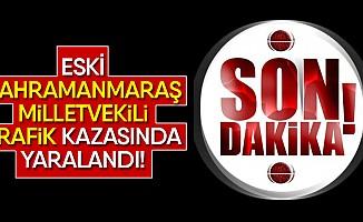 Eski Kahramanmaraş milletvekili trafik kazasında yaralandı!
