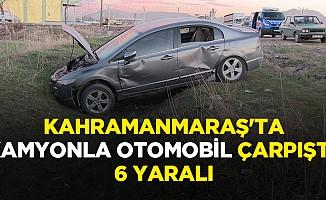 Kahramanmaraş'ta Kamyonla Otomobil Çarpıştı: 6 Yaralı