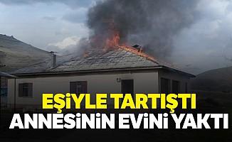 Eşiyle tartıştı annesinin evini yaktı