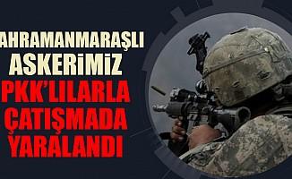 Kahramanmaraşlı askerimiz PKK'lılarla çatışmada yaralandı