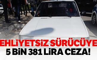 Ehliyetsiz sürücüye 5 bin 381 lira ceza