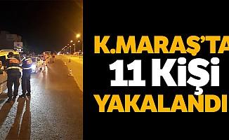 Kahramanmaraş'ta 11 kişi yakalandı!