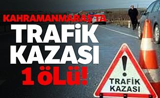 Kahramanmaraş'ta trafik kazası 1 ölü!