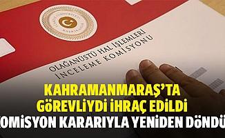 Kahramanmaraş'ta görevliydi ihraç edildi, komisyon kararıyla yeniden döndü!