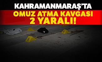 Kahramanmaraş'ta Omuz Atma Kavgası: 2 Yaralı
