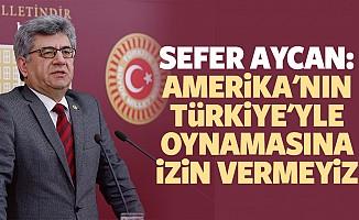 Sefer Aycan: Amerika'nın Türkiye'yle Oynamasına İzin Vermeyiz
