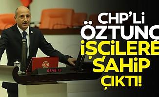 CHP'li Öztunç, işçilere sahip çıktı!