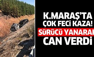 Kahramanmaraş'ta çok feci kaza! Sürücü yanarak can verdi