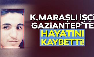 Kahramanmaraşlı işçi Gaziantep'te hayatını kaybetti!