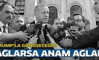 "Erdoğan:""Ağlarsa anam ağlar"""