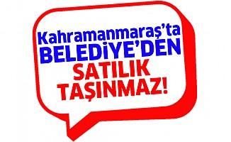 Kahramanmaraş'ta belediyeden satılık taşınmaz!