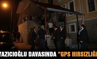 """Yazıcıoğlu davasında """"GPS hırsızlığı"""""""