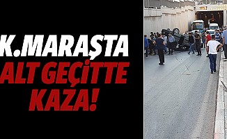 Kahramanmaraş'ta alt geçitte kaza!
