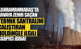 Kahramanmaraş'ta havaya zehir saçan termik santralını çalıştıran holdingle ilgili çarpıcı iddia!