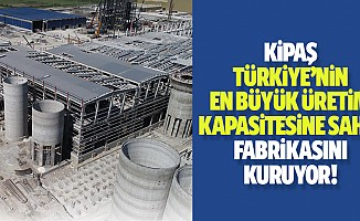 Kipaş Türkiye'nin en büyük üretim kapasitesine sahip fabrikasını kuruyor!