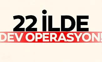 22 ilde dev operasyon!