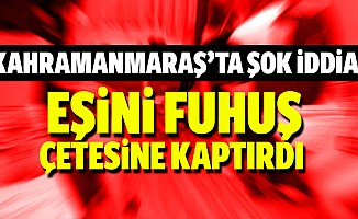 Kahramanmaraş'ta şok iddia! Eşini fuhuş çetesine kaptırdı