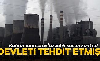 Kahramanmaraş'ta zehir saçan santral devleti tehdit etmiş!