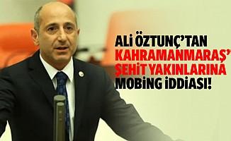 Öztunç'tan, Kahramanmaraş'ta şehit yakınlarına mobing iddiası!