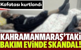 Kahramanmaraş'taki bakım evinde skandal!