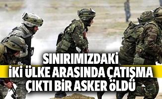 Sınırımızdaki iki ülke arasında çatışma çıktı: 1 asker öldü
