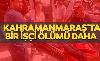 Kahramanmaraş'ta bir işçi ölümü daha