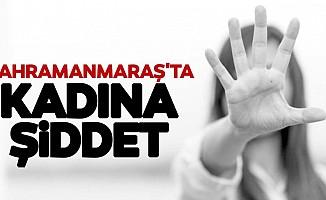 Kahramanmaraş'ta kadına şiddet