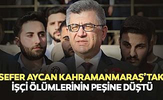 Sefer Aycan Kahramanmaraş'taki İşçi Ölümlerinin Peşine Düştü
