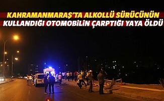 Kahramanmaraş'ta alkollü sürücünün kullandığı otomobilin çarptığı yaya öldü