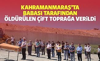 Kahramanmaraş'ta babası tarafından öldürülen çift toprağa verildi