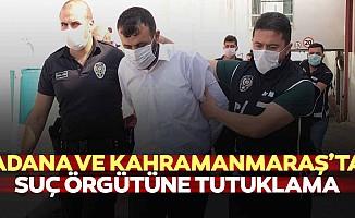 Adana ve Kahramanmaraş'ta suç örgütüne tutuklama