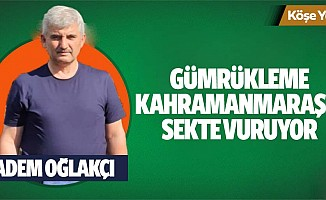 Gümrükleme Kahramanmaraş'a sekte vuruyor