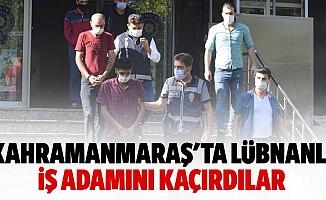 Kahramanmaraş'ta Lübnanlı iş adamını kaçırdılar