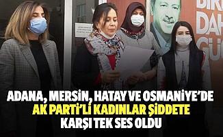 Adana, Mersin, Hatay Ve Osmaniye'de Ak Parti'li Kadınlar Şiddete Karşı Tek Ses Oldu