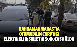 Kahramanmaraş'ta otomobilin çarptığı elektrikli bisikletin sürücüsü öldü