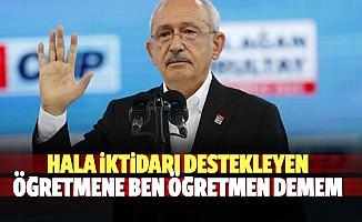 Kılıçdaroğlu; Hala iktidarı destekleyen öğretmene ben öğretmen demem