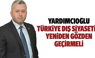 Yardımcıoğlu, Türkiye, dış siyasetini yeniden gözden geçirmeli