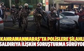 Kahramanmaraş'ta polislere silahlı saldırıya ilişkin soruşturma sürüyor