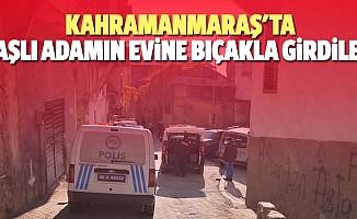 Kahramanmaraş'ta yaşlı adamın evine bıçakla girdiler