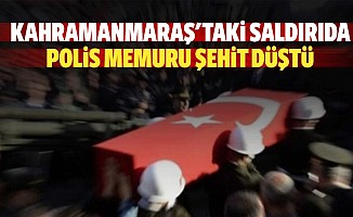 Kahramanmaraş'taki saldırıda polis memuru şehit düştü