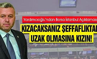 Yardımcıoğlu'ndan Borsa İstanbul Açıklaması, Kızacaksanız Şeffaflıktan Uzak Olmasına Kızın